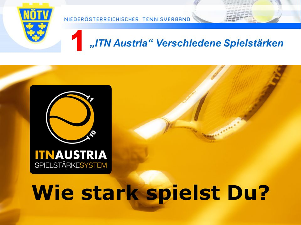 Mag. Manfred Schmöller, Breitensport Tennis Austria, 0650 522 64 24, manfred.schmoeller@tennisaustria.at 7 Wie stark spielst Du? ITN Austria Verschied