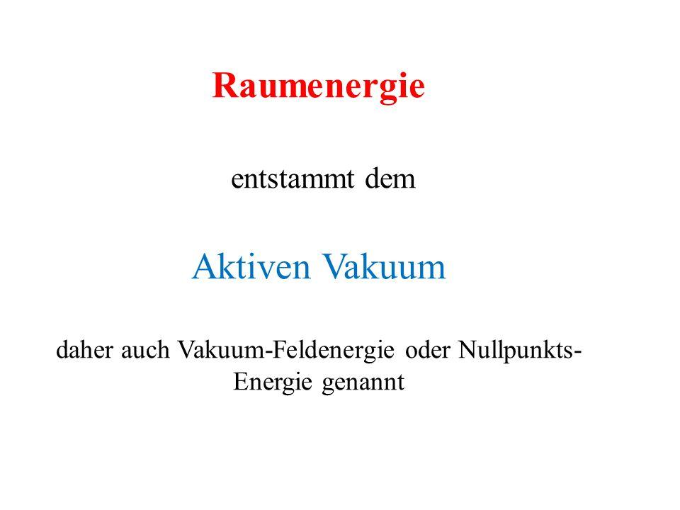 Raumenergie entstammt dem Aktiven Vakuum daher auch Vakuum-Feldenergie oder Nullpunkts- Energie genannt