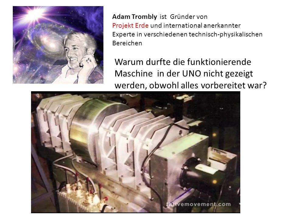 Adam Trombly ist Gründer von Projekt Erde und international anerkannter Experte in verschiedenen technisch-physikalischen Bereichen Warum durfte die funktionierende Maschine in der UNO nicht gezeigt werden, obwohl alles vorbereitet war?