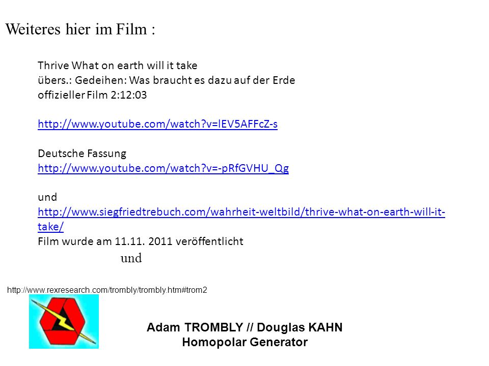 Weiteres hier im Film : und http://www.rexresearch.com/trombly/trombly.htm#trom2 Adam TROMBLY // Douglas KAHN Homopolar Generator Thrive What on earth