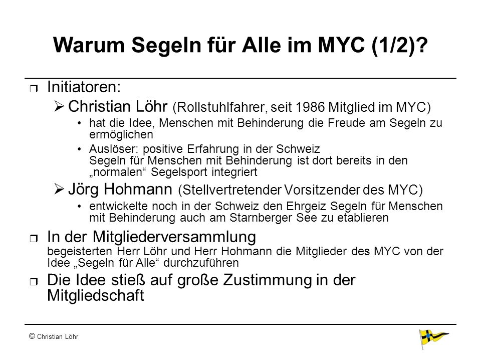 © Christian Löhr Warum Segeln für Alle im MYC (1/2)? Initiatoren: Christian Löhr (Rollstuhlfahrer, seit 1986 Mitglied im MYC) hat die Idee, Menschen m