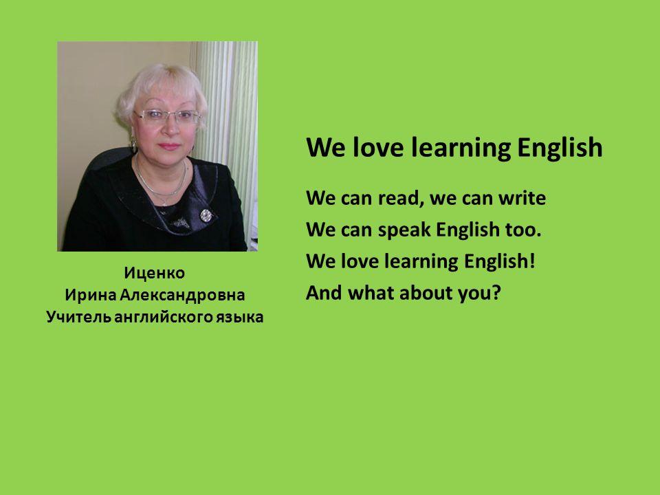 Иценко Ирина Александровна Учитель английского языка We love learning English We can read, we can write We can speak English too.