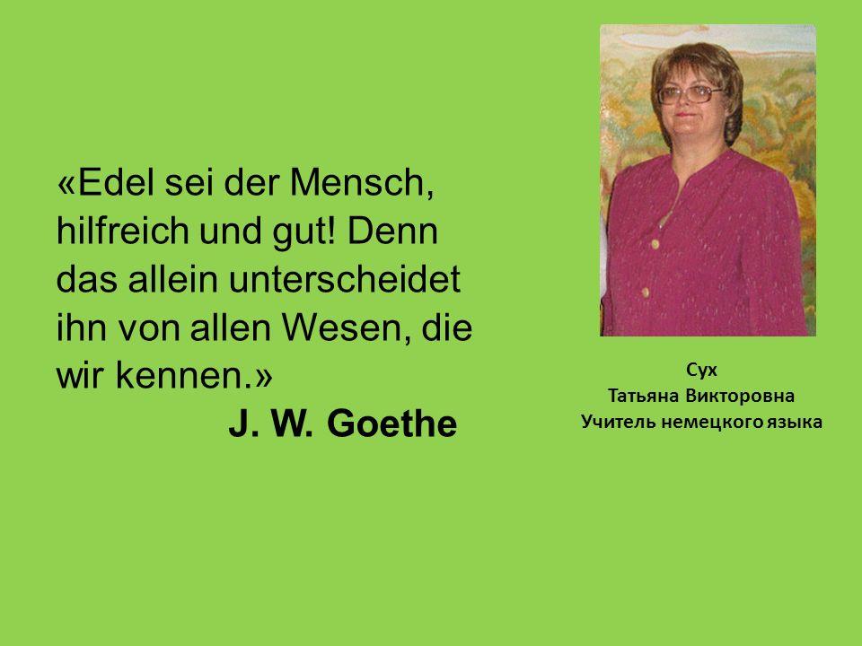 Сух Татьяна Викторовна Учитель немецкого языка «Edel sei der Mensch, hilfreich und gut.