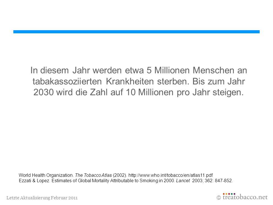Letzte Aktualisierung Februar 2011 In diesem Jahr werden etwa 5 Millionen Menschen an tabakassoziierten Krankheiten sterben. Bis zum Jahr 2030 wird di