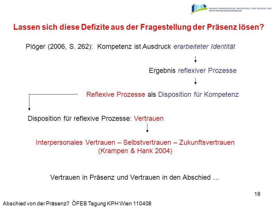 Abschied von der Präsenz? ÖFEB Tagung KPH Wien 110408 16 Plöger (2006, S. 262): Kompetenz ist Ausdruck erarbeiteter Identität Ergebnis reflexiver Proz