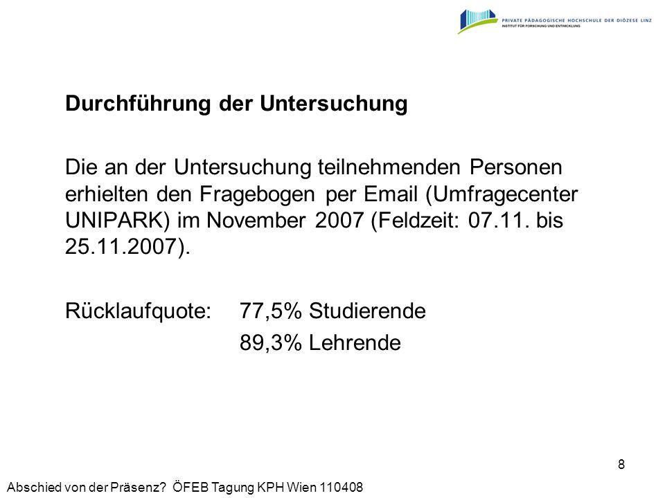 Abschied von der Präsenz? ÖFEB Tagung KPH Wien 110408 8 Durchführung der Untersuchung Die an der Untersuchung teilnehmenden Personen erhielten den Fra