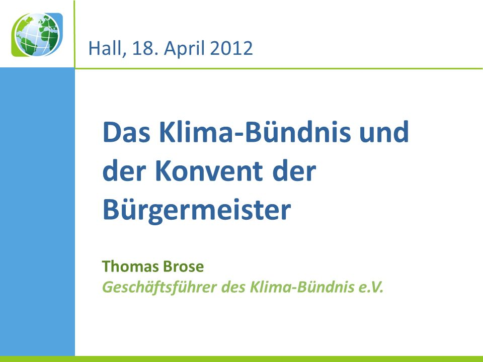 Das Klima-Bündnis und der Konvent der Bürgermeister Thomas Brose Geschäftsführer des Klima-Bündnis e.V. Hall, 18. April 2012