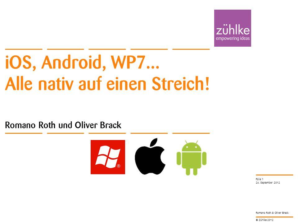 © Zühlke 2012 Romano Roth & Oliver Brack iOS, Android, WP7... Alle nativ auf einen Streich! Romano Roth und Oliver Brack 24. September 2012 Folie 1