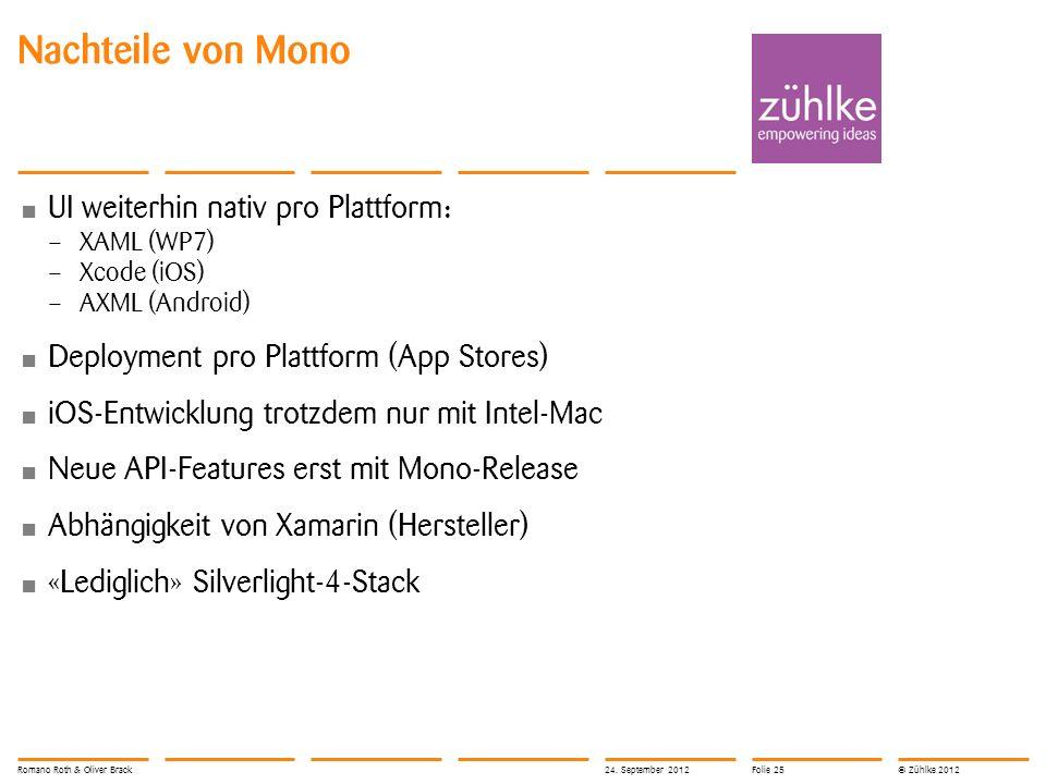 © Zühlke 2012 Nachteile von Mono UI weiterhin nativ pro Plattform: – XAML (WP7) – Xcode (iOS) – AXML (Android) Deployment pro Plattform (App Stores) iOS-Entwicklung trotzdem nur mit Intel-Mac Neue API-Features erst mit Mono-Release Abhängigkeit von Xamarin (Hersteller) «Lediglich» Silverlight-4-Stack Romano Roth & Oliver Brack24.