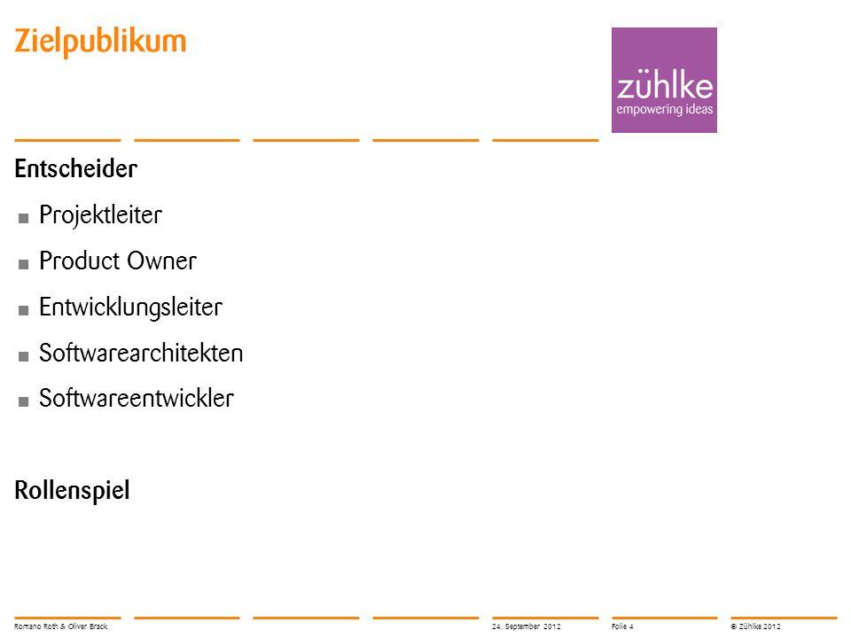 © Zühlke 2012 Zielpublikum Entscheider Projektleiter Product Owner Entwicklungsleiter Softwarearchitekten Softwareentwickler Rollenspiel Romano Roth & Oliver Brack24.