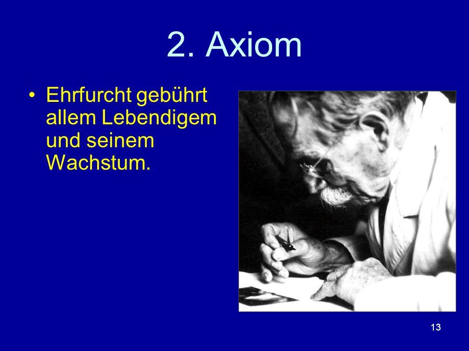 13 2. Axiom Ehrfurcht gebührt allem Lebendigem und seinem Wachstum.