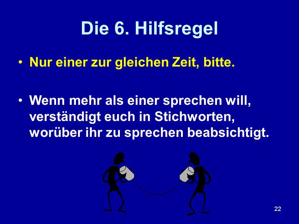 22 Die 6. Hilfsregel Nur einer zur gleichen Zeit, bitte. Wenn mehr als einer sprechen will, verständigt euch in Stichworten, worüber ihr zu sprechen b