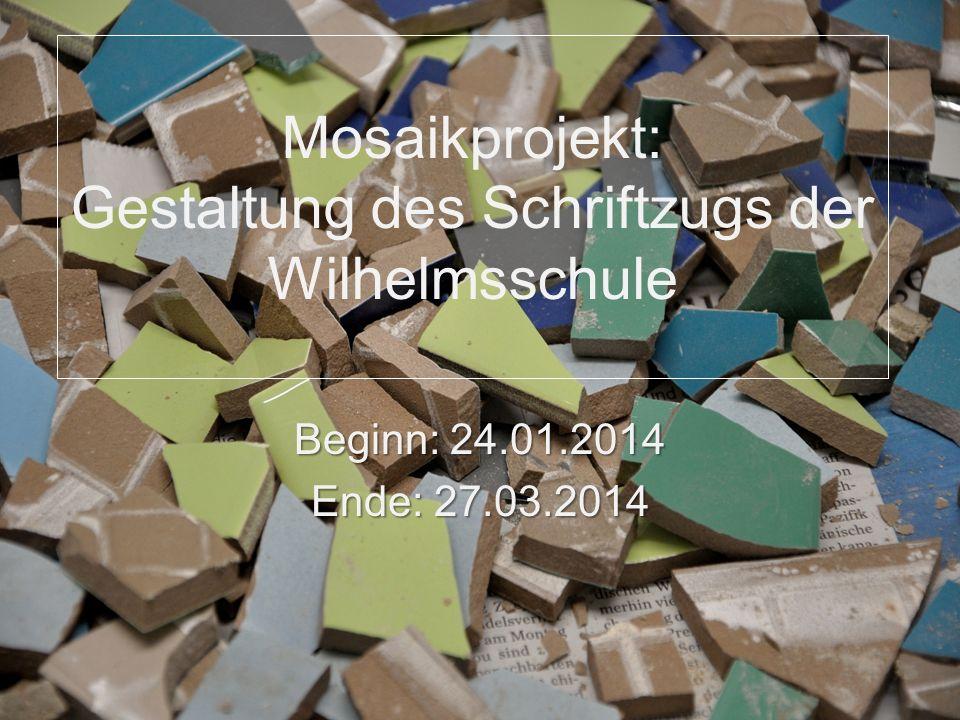 Mosaikprojekt: Gestaltung des Schriftzugs der Wilhelmsschule Beginn: 24.01.2014 Ende: 27.03.2014