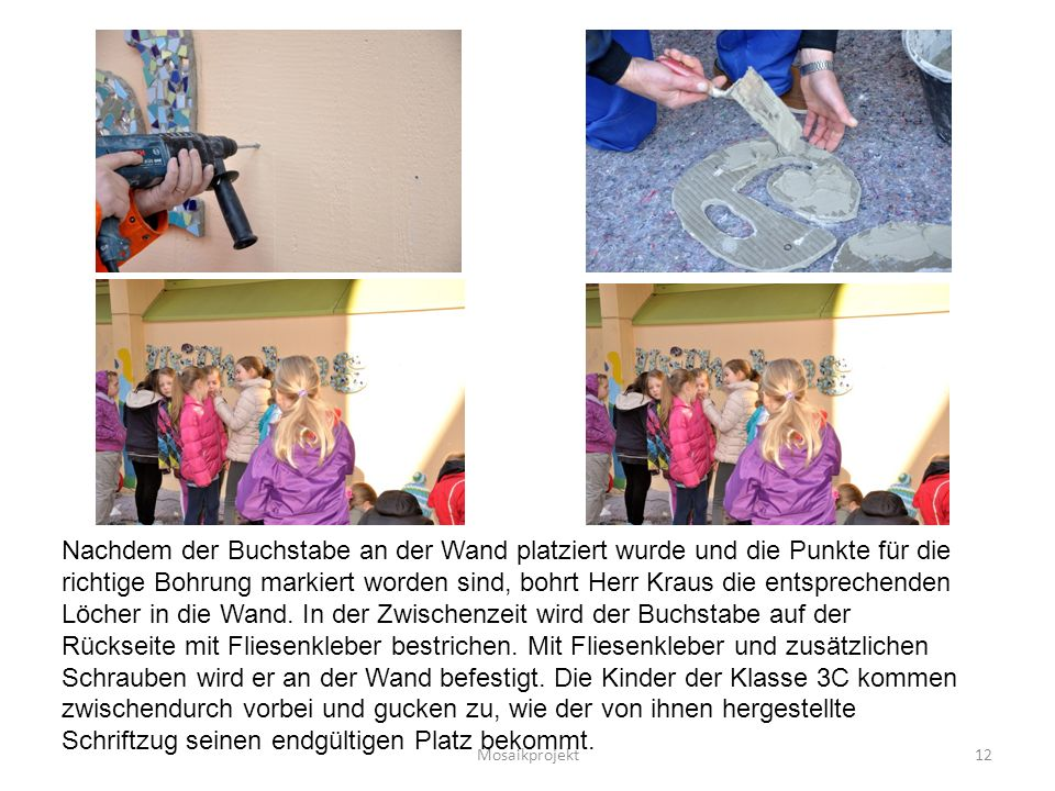 Mosaikprojekt12 Nachdem der Buchstabe an der Wand platziert wurde und die Punkte für die richtige Bohrung markiert worden sind, bohrt Herr Kraus die entsprechenden Löcher in die Wand.