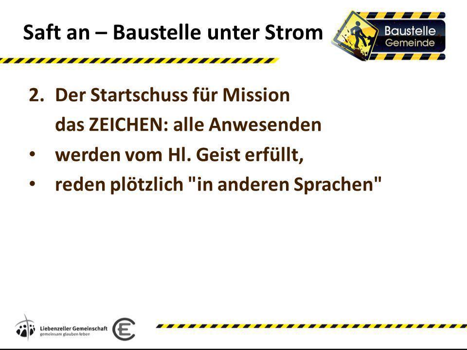 Saft an – Baustelle unter Strom 2.Der Startschuss für Mission das ZEICHEN: alle Anwesenden werden vom Hl. Geist erfüllt, reden plötzlich
