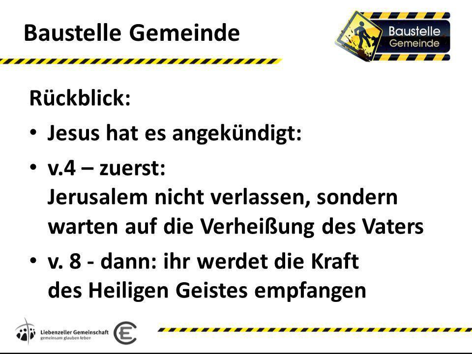 Baustelle Gemeinde Rückblick: Jesus hat es angekündigt: v.4 – zuerst: Jerusalem nicht verlassen, sondern warten auf die Verheißung des Vaters v. 8 - d