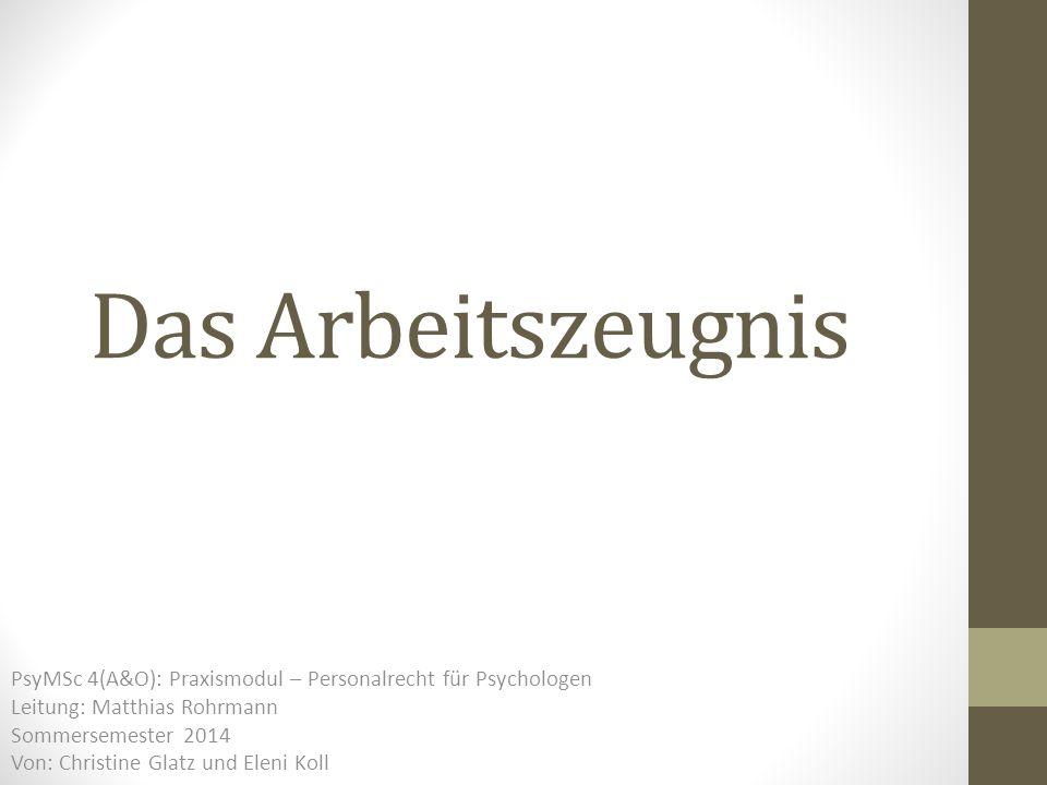 Das Arbeitszeugnis PsyMSc 4(A&O): Praxismodul – Personalrecht für Psychologen Leitung: Matthias Rohrmann Sommersemester 2014 Von: Christine Glatz und