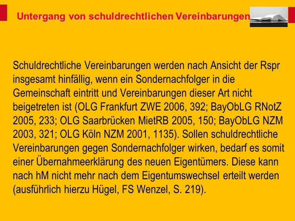 Untergang von schuldrechtlichen Vereinbarungen Schuldrechtliche Vereinbarungen werden nach Ansicht der Rspr insgesamt hinfällig, wenn ein Sondernachfolger in die Gemeinschaft eintritt und Vereinbarungen dieser Art nicht beigetreten ist (OLG Frankfurt ZWE 2006, 392; BayObLG RNotZ 2005, 233; OLG Saarbrücken MietRB 2005, 150; BayObLG NZM 2003, 321; OLG Köln NZM 2001, 1135).