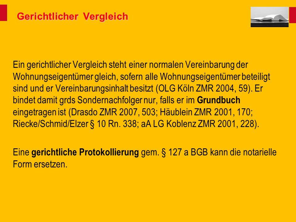 Gerichtlicher Vergleich Ein gerichtlicher Vergleich steht einer normalen Vereinbarung der Wohnungseigentümer gleich, sofern alle Wohnungseigentümer beteiligt sind und er Vereinbarungsinhalt besitzt (OLG Köln ZMR 2004, 59).