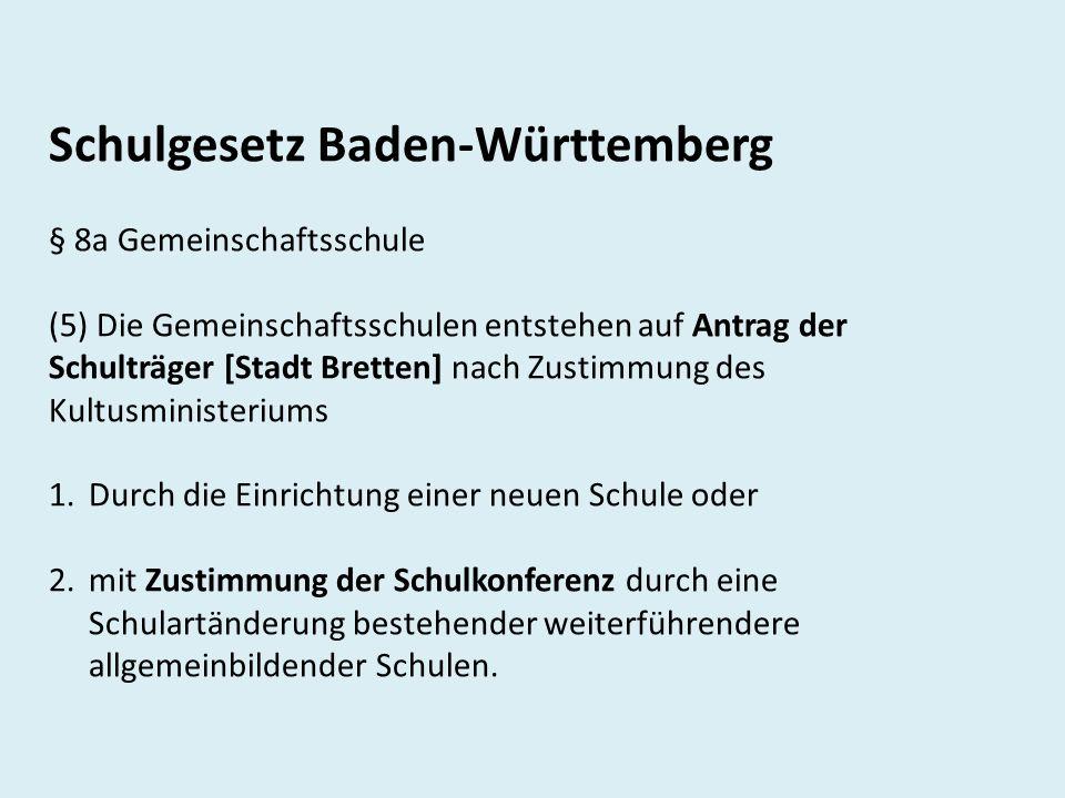 Schulgesetz Baden-Württemberg § 8a Gemeinschaftsschule (5) Die Gemeinschaftsschulen entstehen auf Antrag der Schulträger [Stadt Bretten] nach Zustimmung des Kultusministeriums 1.Durch die Einrichtung einer neuen Schule oder 2.mit Zustimmung der Schulkonferenz durch eine Schulartänderung bestehender weiterführendere allgemeinbildender Schulen.