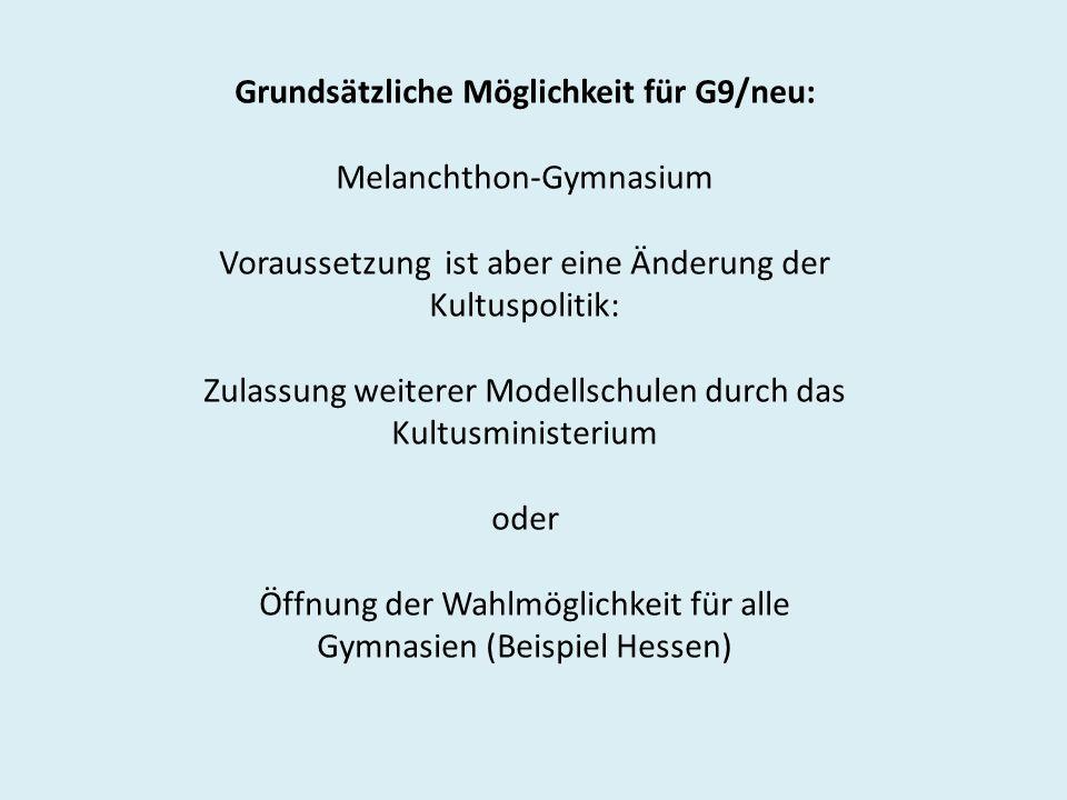 Grundsätzliche Möglichkeit für G9/neu: Melanchthon-Gymnasium Voraussetzung ist aber eine Änderung der Kultuspolitik: Zulassung weiterer Modellschulen durch das Kultusministerium oder Öffnung der Wahlmöglichkeit für alle Gymnasien (Beispiel Hessen)