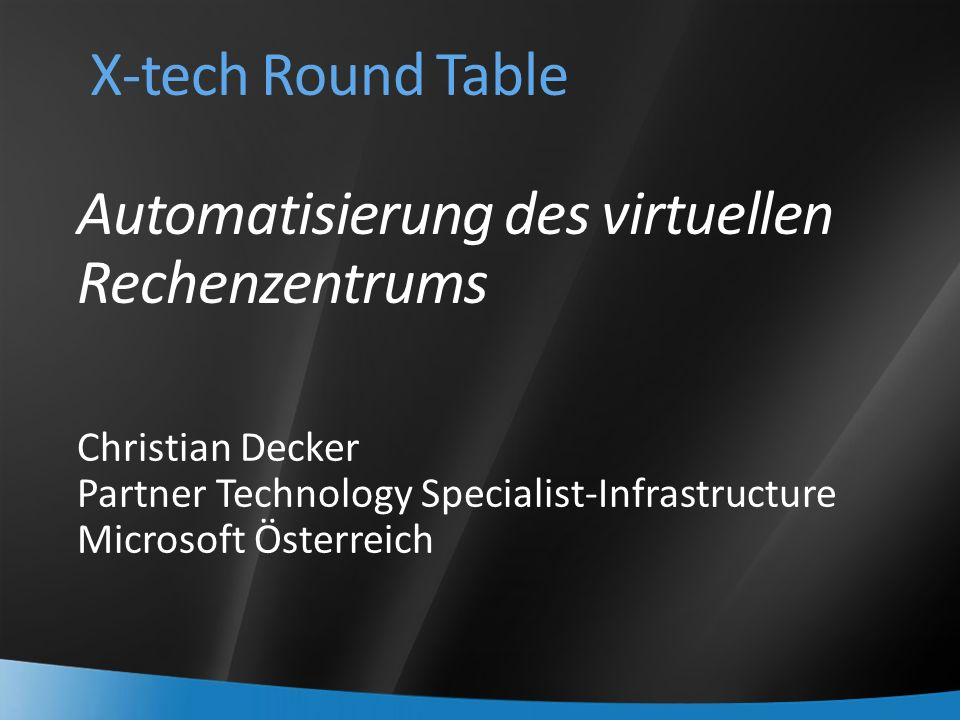 X-tech Round Table Automatisierung des virtuellen Rechenzentrums Christian Decker Partner Technology Specialist-Infrastructure Microsoft Österreich