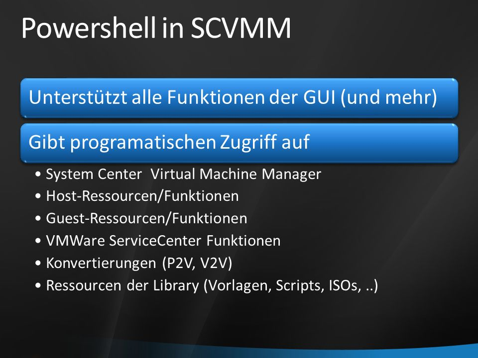 Powershell in SCVMM Unterstützt alle Funktionen der GUI (und mehr)Gibt programatischen Zugriff auf System Center Virtual Machine Manager Host-Ressourcen/Funktionen Guest-Ressourcen/Funktionen VMWare ServiceCenter Funktionen Konvertierungen (P2V, V2V) Ressourcen der Library (Vorlagen, Scripts, ISOs,..)