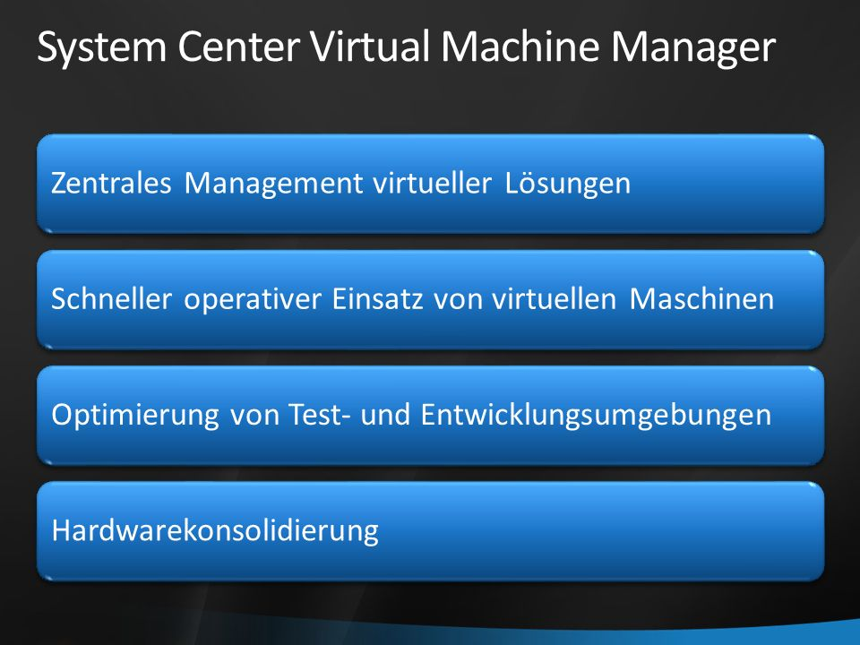 System Center Virtual Machine Manager Zentrales Management virtueller Lösungen Schneller operativer Einsatz von virtuellen MaschinenOptimierung von Test- und EntwicklungsumgebungenHardwarekonsolidierung