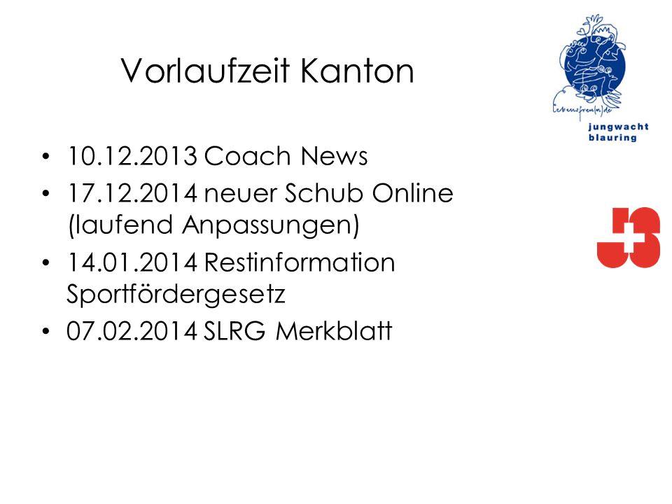 Vorlaufzeit Kanton 10.12.2013 Coach News 17.12.2014 neuer Schub Online (laufend Anpassungen) 14.01.2014 Restinformation Sportfördergesetz 07.02.2014 S