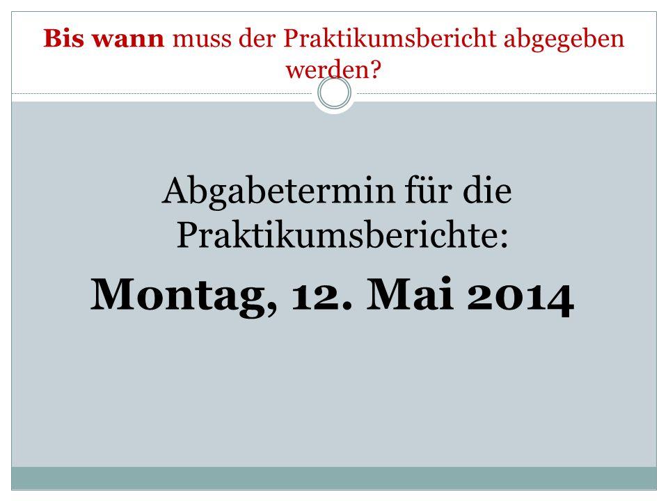 Bis wann muss der Praktikumsbericht abgegeben werden? Abgabetermin für die Praktikumsberichte: Montag, 12. Mai 2014