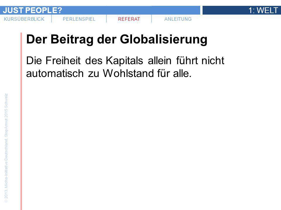 JUST PEOPLE?1: WELT KURSÜBERBLICKPERLENSPIELREFERATANLEITUNG Der Beitrag der Globalisierung Die Freiheit des Kapitals allein führt nicht automatisch z