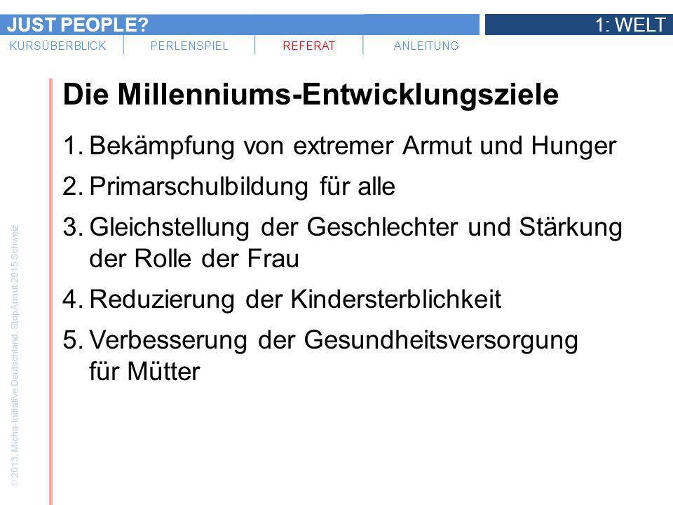 JUST PEOPLE?1: WELT KURSÜBERBLICKPERLENSPIELREFERATANLEITUNG Die Millenniums-Entwicklungsziele 1.Bekämpfung von extremer Armut und Hunger 2.Primarschu