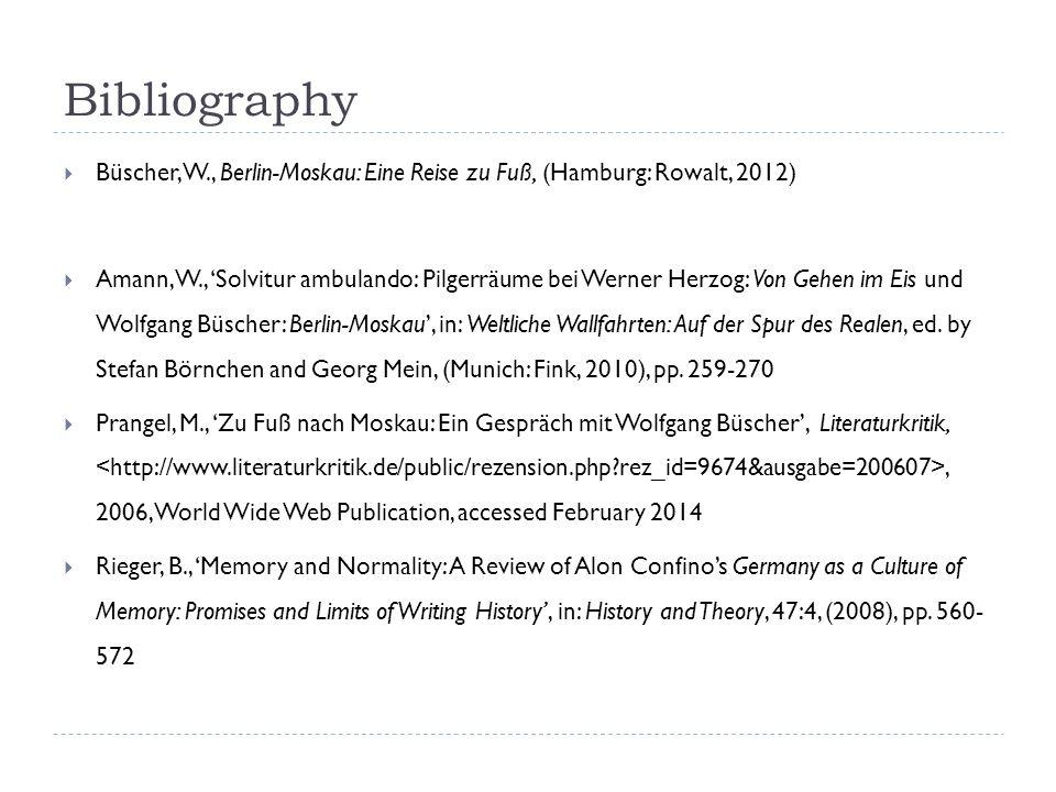 Bibliography Büscher, W., Berlin-Moskau: Eine Reise zu Fuß, (Hamburg: Rowalt, 2012) Amann, W., Solvitur ambulando: Pilgerräume bei Werner Herzog: Von Gehen im Eis und Wolfgang Büscher: Berlin-Moskau, in: Weltliche Wallfahrten: Auf der Spur des Realen, ed.