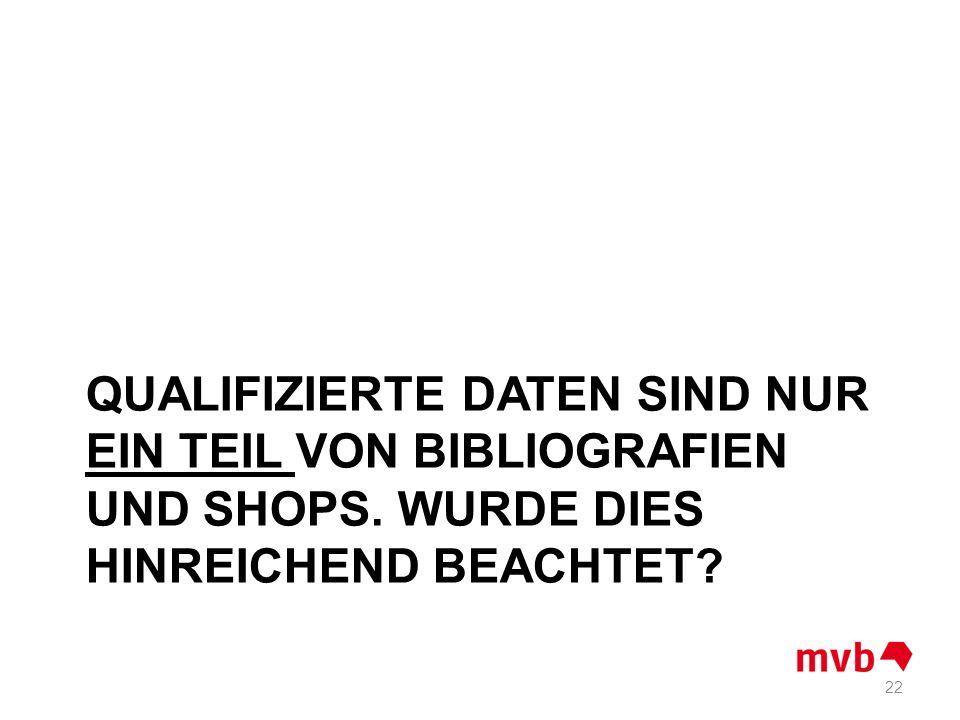 QUALIFIZIERTE DATEN SIND NUR EIN TEIL VON BIBLIOGRAFIEN UND SHOPS. WURDE DIES HINREICHEND BEACHTET? 22