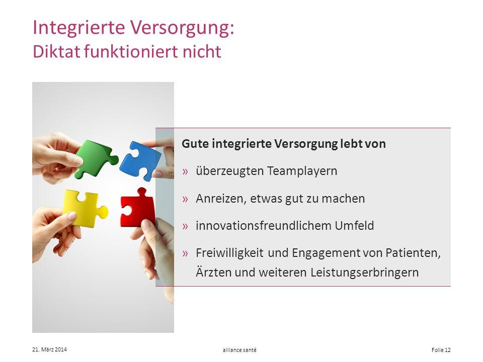 alliance santé 21. März 2014 Folie 12 Integrierte Versorgung: Diktat funktioniert nicht Gute integrierte Versorgung lebt von »überzeugten Teamplayern