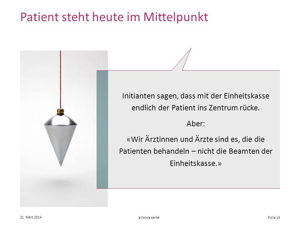 alliance santé 21. März 2014 Folie 14 Patient steht heute im Mittelpunkt Initianten sagen, dass mit der Einheitskasse endlich der Patient ins Zentrum