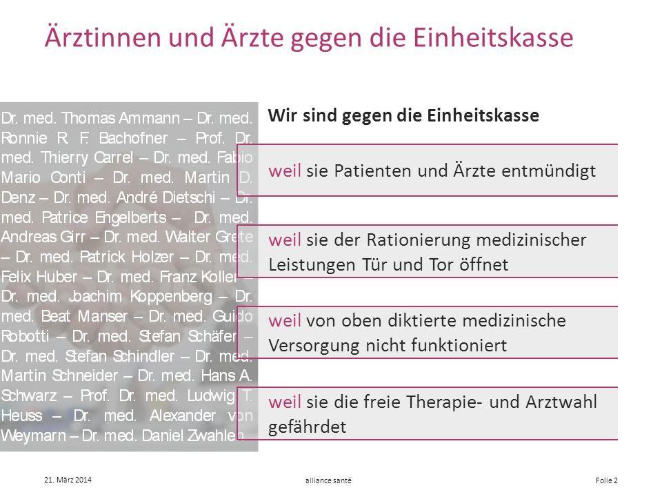 alliance santé 21. März 2014 Folie 2 Ärztinnen und Ärzte gegen die Einheitskasse Wir sind gegen die Einheitskasse weil sie Patienten und Ärzte entmünd