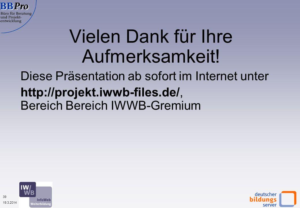39 19.3.2014 Vielen Dank für Ihre Aufmerksamkeit! Diese Präsentation ab sofort im Internet unter http://projekt.iwwb-files.de/, Bereich Bereich IWWB-G
