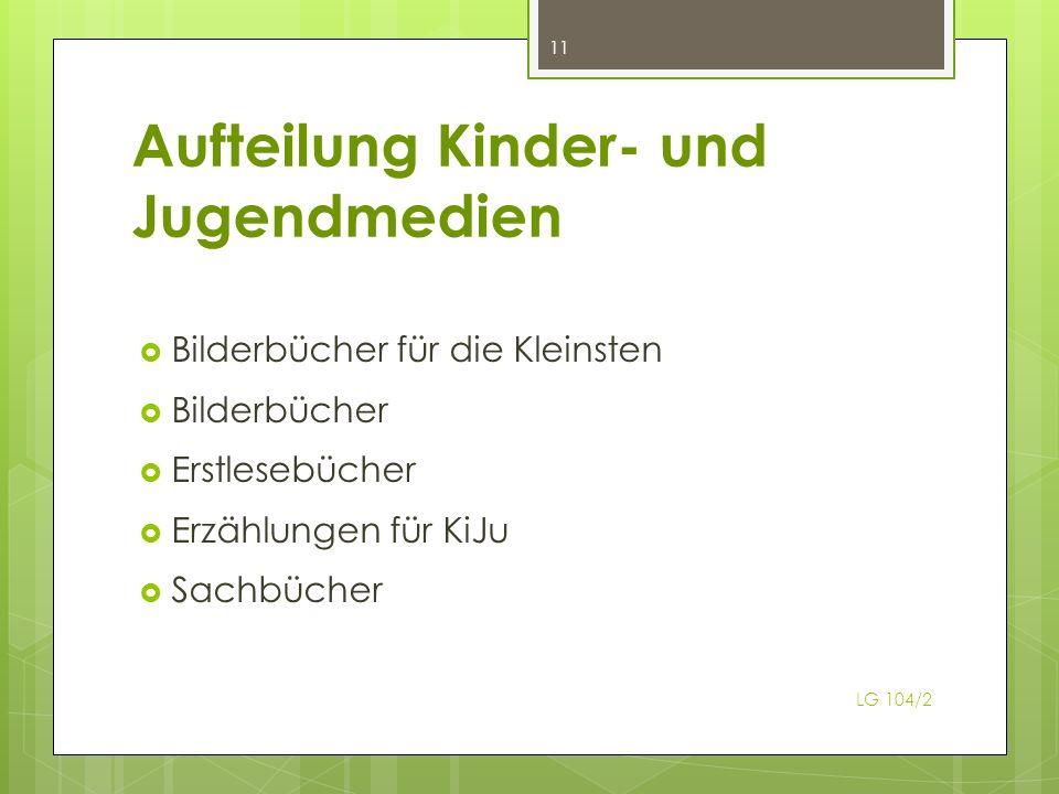 Aufteilung Kinder- und Jugendmedien Bilderbücher für die Kleinsten Bilderbücher Erstlesebücher Erzählungen für KiJu Sachbücher 11 LG 104/2