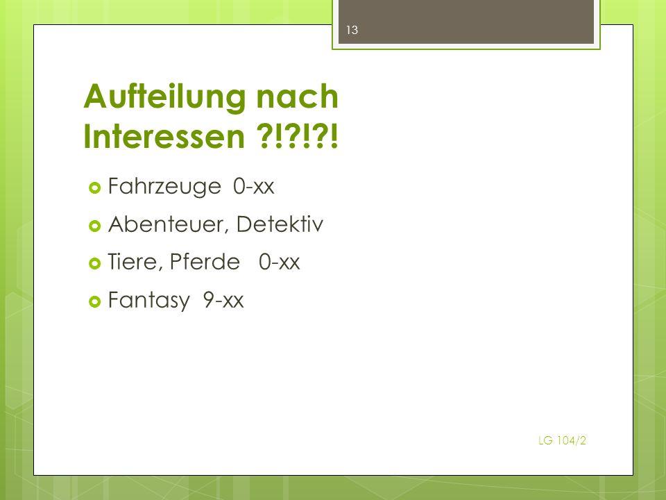 Aufteilung nach Interessen ?!?!?! Fahrzeuge 0-xx Abenteuer, Detektiv Tiere, Pferde 0-xx Fantasy 9-xx 13 LG 104/2