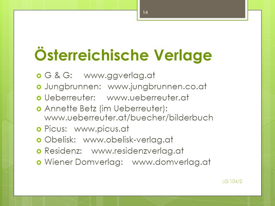 Österreichische Verlage G & G: www.ggverlag.at Jungbrunnen: www.jungbrunnen.co.at Ueberreuter: www.ueberreuter.at Annette Betz (im Ueberreuter): www.ueberreuter.at/buecher/bilderbuch Picus: www.picus.at Obelisk: www.obelisk-verlag.at Residenz: www.residenzverlag.at Wiener Domverlag: www.domverlag.at 14 LG 104/2