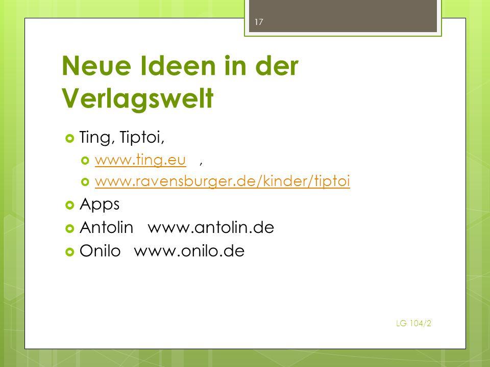 Neue Ideen in der Verlagswelt Ting, Tiptoi, www.ting.eu, www.ting.eu www.ravensburger.de/kinder/tiptoi Apps Antolin www.antolin.de Onilo www.onilo.de LG 104/2 17