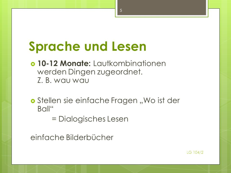 Sprache und Lesen LG 104/2 5 10-12 Monate: Lautkombinationen werden Dingen zugeordnet. Z. B. wau wau Stellen sie einfache Fragen Wo ist der Ball = Dia
