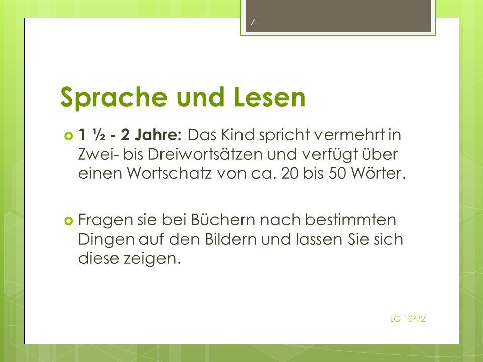 Sprache und Lesen LG 104/2 7 1 ½ - 2 Jahre: Das Kind spricht vermehrt in Zwei- bis Dreiwortsätzen und verfügt über einen Wortschatz von ca. 20 bis 50