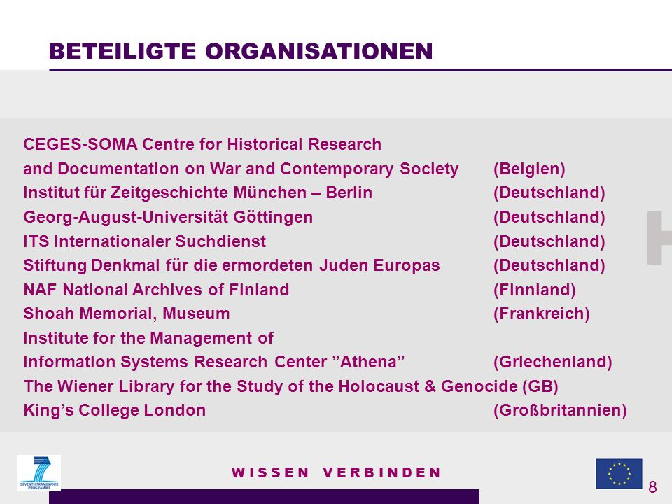 CEGES-SOMA Centre for Historical Research and Documentation on War and Contemporary Society (Belgien) Institut für Zeitgeschichte München – Berlin (Deutschland) Georg-August-Universität Göttingen (Deutschland) ITS Internationaler Suchdienst (Deutschland) Stiftung Denkmal für die ermordeten Juden Europas (Deutschland) NAF National Archives of Finland (Finnland) Shoah Memorial, Museum (Frankreich) Institute for the Management of Information Systems Research Center Athena (Griechenland) The Wiener Library for the Study of the Holocaust & Genocide (GB) Kings College London (Großbritannien) WISSEN VERBINDEN BETEILIGTE ORGANISATIONEN 8