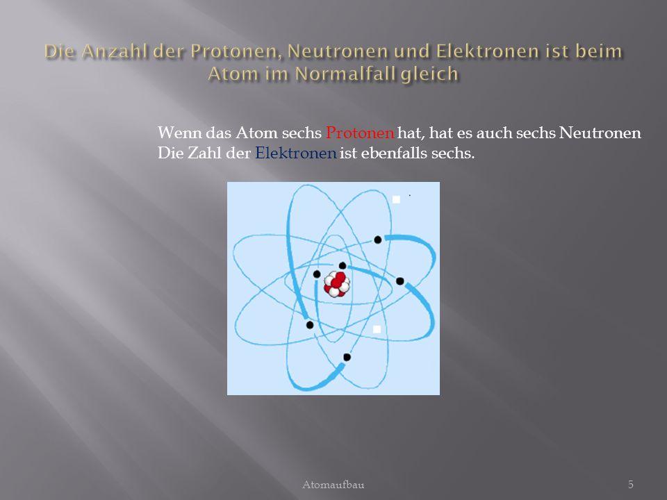 Wenn das Atom sechs Protonen hat, hat es auch sechs Neutronen Die Zahl der Elektronen ist ebenfalls sechs. 5Atomaufbau