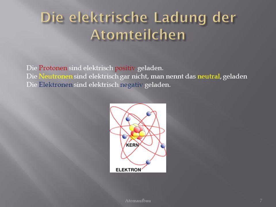 7 Die Protonen sind elektrisch positiv geladen. Die Neutronen sind elektrisch gar nicht, man nennt das neutral, geladen Die Elektronen sind elektrisch