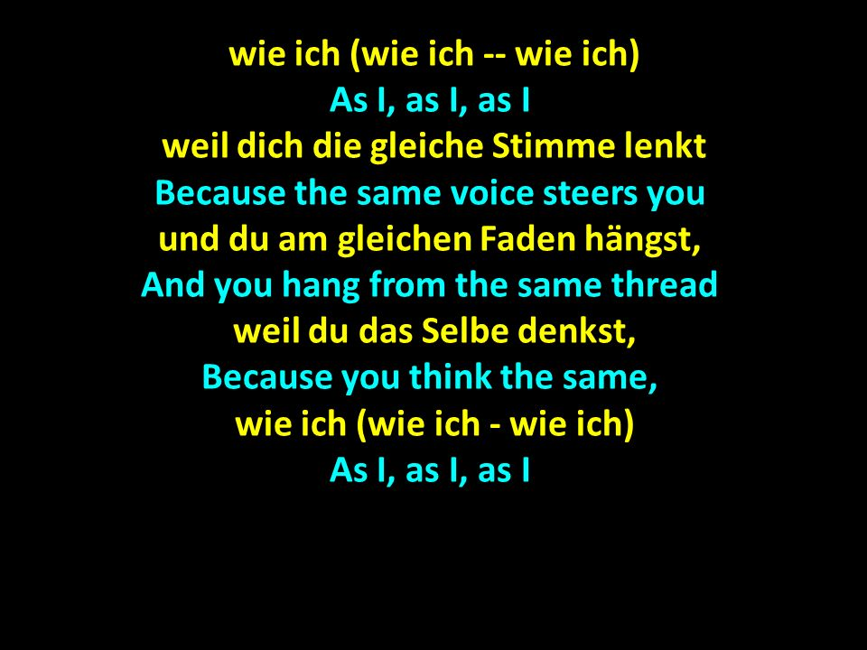 wie ich (wie ich -- wie ich) wie ich (wie ich -- wie ich) As I, as I, as I weil dich die gleiche Stimme lenkt weil dich die gleiche Stimme lenkt Becau