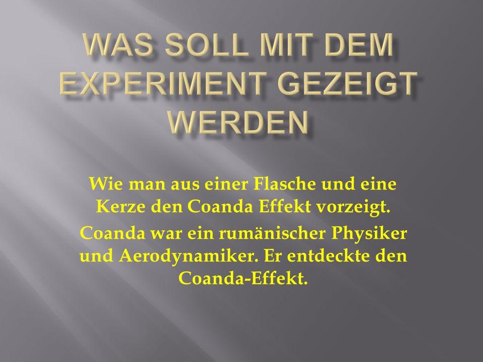 Wie man aus einer Flasche und eine Kerze den Coanda Effekt vorzeigt. Coanda war ein rumänischer Physiker und Aerodynamiker. Er entdeckte den Coanda-Ef