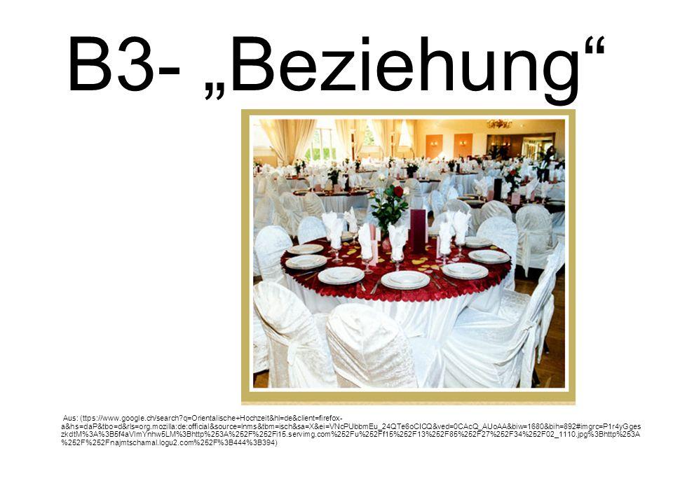 B3- Beziehung Aus: (ttps://www.google.ch/search?q=Orientalische+Hochzeit&hl=de&client=firefox- a&hs=daP&tbo=d&rls=org.mozilla:de:official&source=lnms&tbm=isch&sa=X&ei=VNcPUbbmEu_24QTe6oCICQ&ved=0CAcQ_AUoAA&biw=1680&bih=892#imgrc=P1r4yGges zkdtM%3A%3B5f4aVlmYnhw5LM%3Bhttp%253A%252F%252Fi15.servimg.com%252Fu%252Ff15%252F13%252F85%252F27%252F34%252F02_1110.jpg%3Bhttp%253A %252F%252Fnajmtschamal.logu2.com%252F%3B444%3B394)